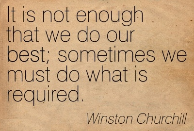 Sometimes it is not enough to do our best; we must do what is required.‎